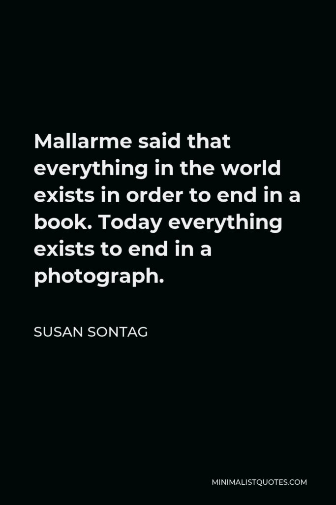 Susan Sontag Quote - Mallarme said that everything in the world exists in order to end in a book. Today everything exists to end in a photograph.