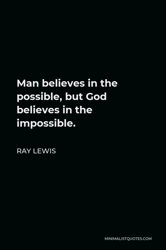 Ray Lewis Quote - Man believes in the possible, but God believes in the impossible.