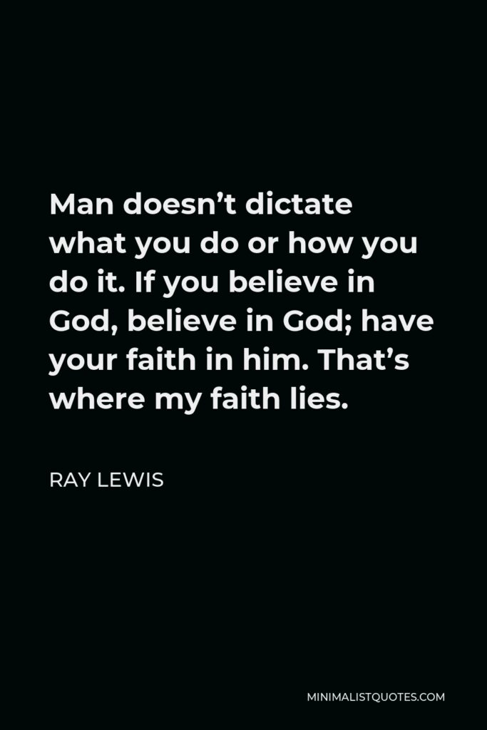 Ray Lewis Quote - Man doesn't dictate what you do or how you do it. If you believe in God, believe in God; have your faith in him. That's where my faith lies.