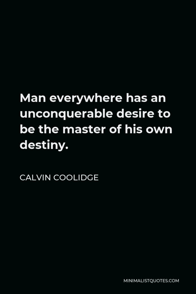 Calvin Coolidge Quote - Man everywhere has an unconquerable desire to be the master of his own destiny.