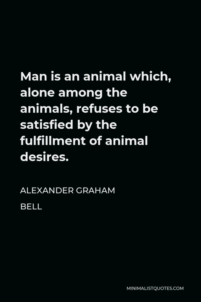 Alexander Graham Bell Quote - Man is an animal which, alone among the animals, refuses to be satisfied by the fulfillment of animal desires.