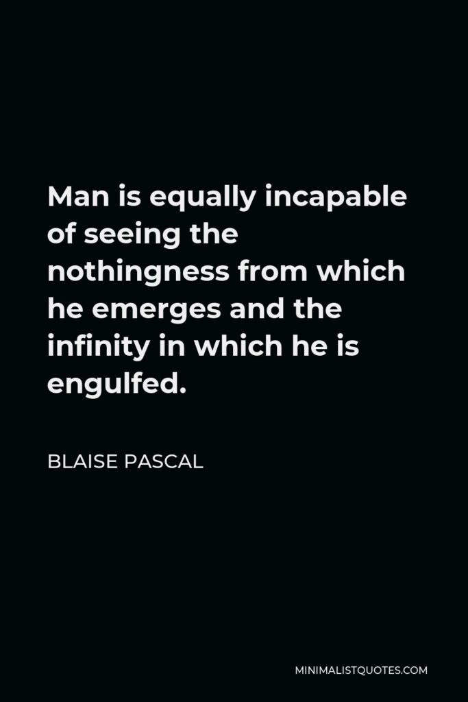 Blaise Pascal Quote - Man is equally incapable of seeing the nothingness from which he emerges and the infinity in which he is engulfed.