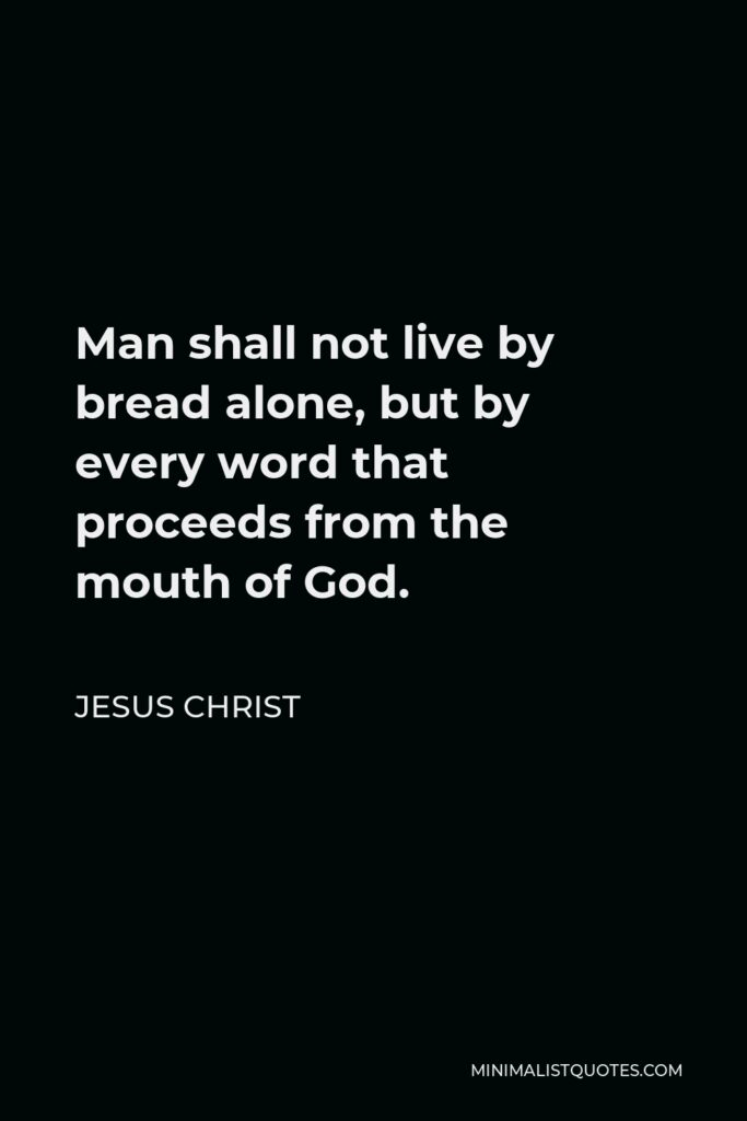 Jesus Christ Quote - Man shall not live by bread alone, but by every word that proceeds from the mouth of God.