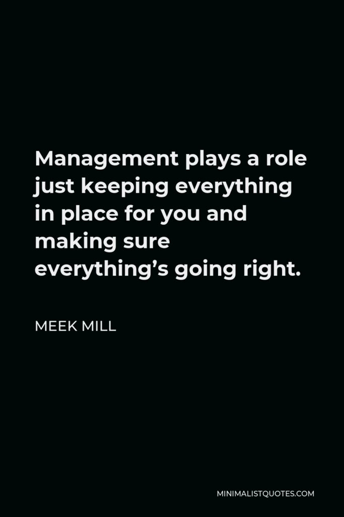 Meek Mill Quote - Management plays a role just keeping everything in place for you and making sure everything's going right.