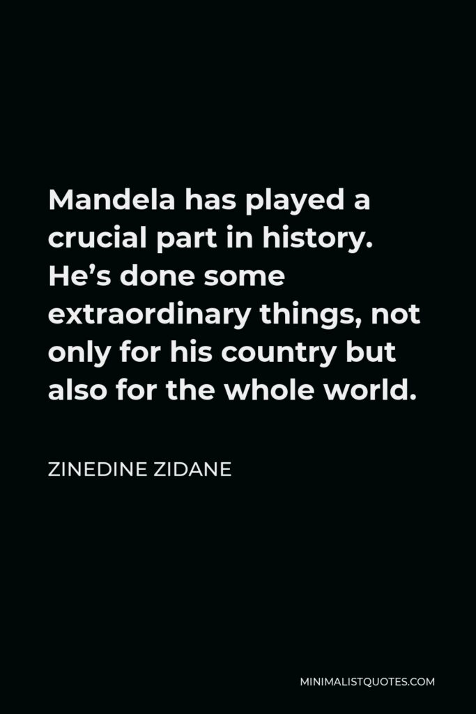 Zinedine Zidane Quote - Mandela has played a crucial part in history. He's done some extraordinary things, not only for his country but also for the whole world.