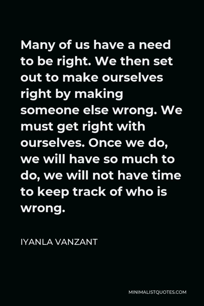 Iyanla Vanzant Quote - Many of us have a need to be right. We then set out to make ourselves right by making someone else wrong. We must get right with ourselves. Once we do, we will have so much to do, we will not have time to keep track of who is wrong.