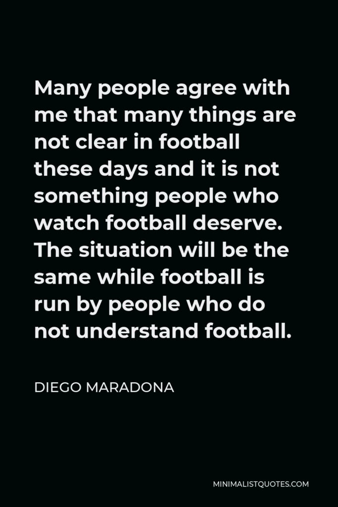 Diego Maradona Quote - Many people agree with me that many things are not clear in football these days and it is not something people who watch football deserve. The situation will be the same while football is run by people who do not understand football.