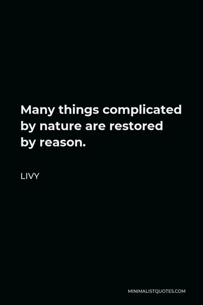 Livy Quote - Many things complicated by nature are restored by reason.