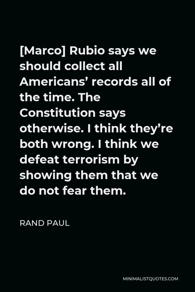 Rand Paul Quote - [Marco] Rubio says we should collect all Americans' records all of the time. The Constitution says otherwise. I think they're both wrong. I think we defeat terrorism by showing them that we do not fear them.
