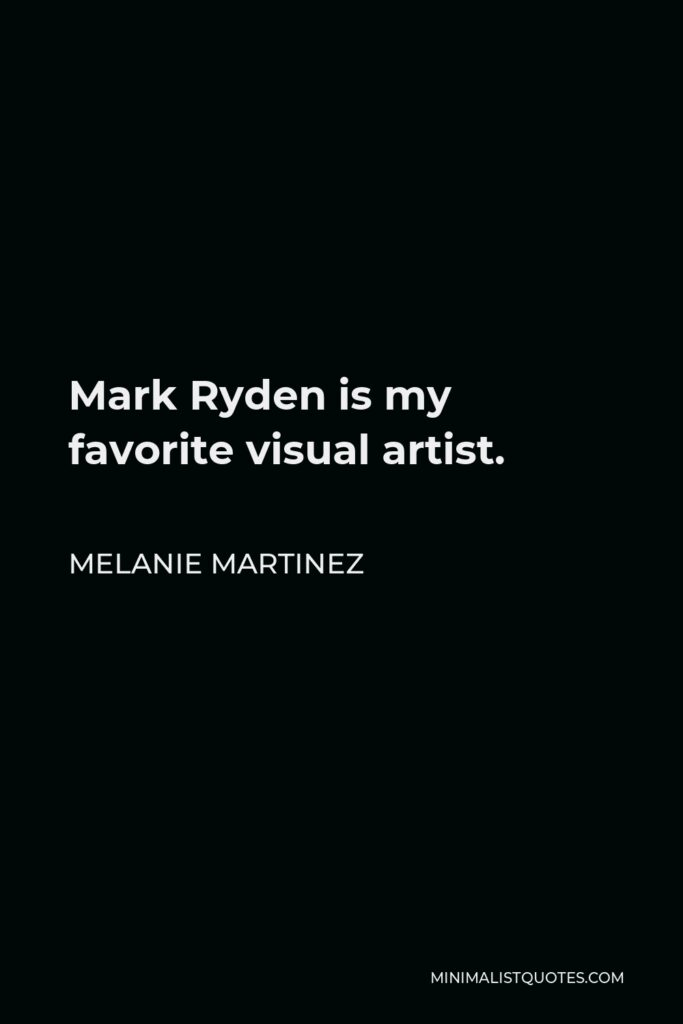 Melanie Martinez Quote - Mark Ryden is my favorite visual artist.