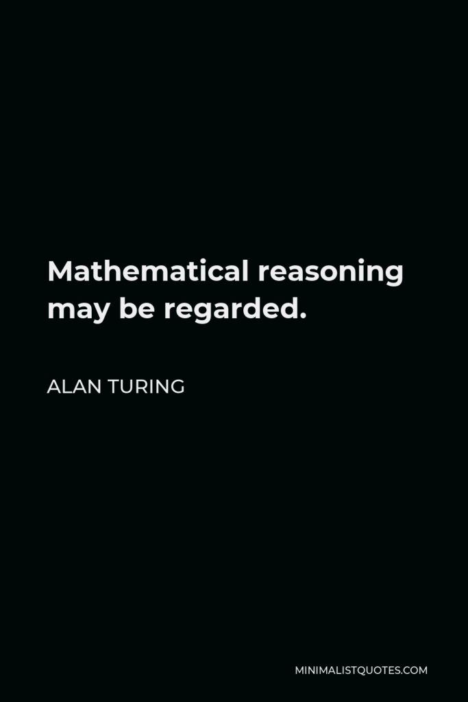 Alan Turing Quote - Mathematical reasoning may be regarded.