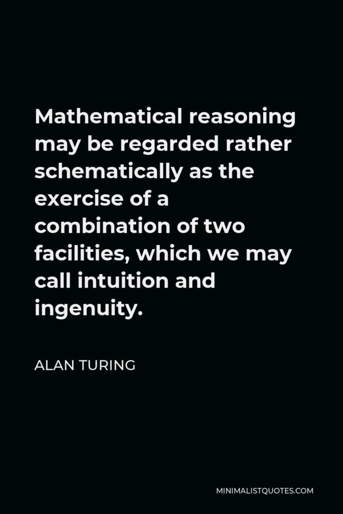 Alan Turing Quote - Mathematical reasoning may be regarded rather schematically as the exercise of a combination of two facilities, which we may call intuition and ingenuity.