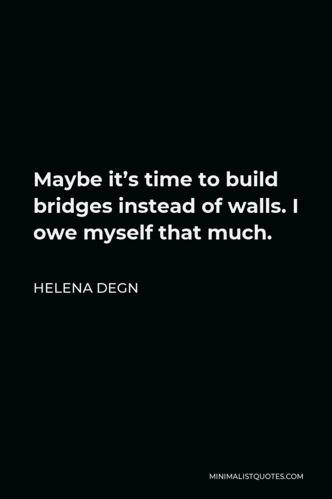 Helena Degn Quote - Maybe it's time to build bridges instead of walls. I owe myself that much.