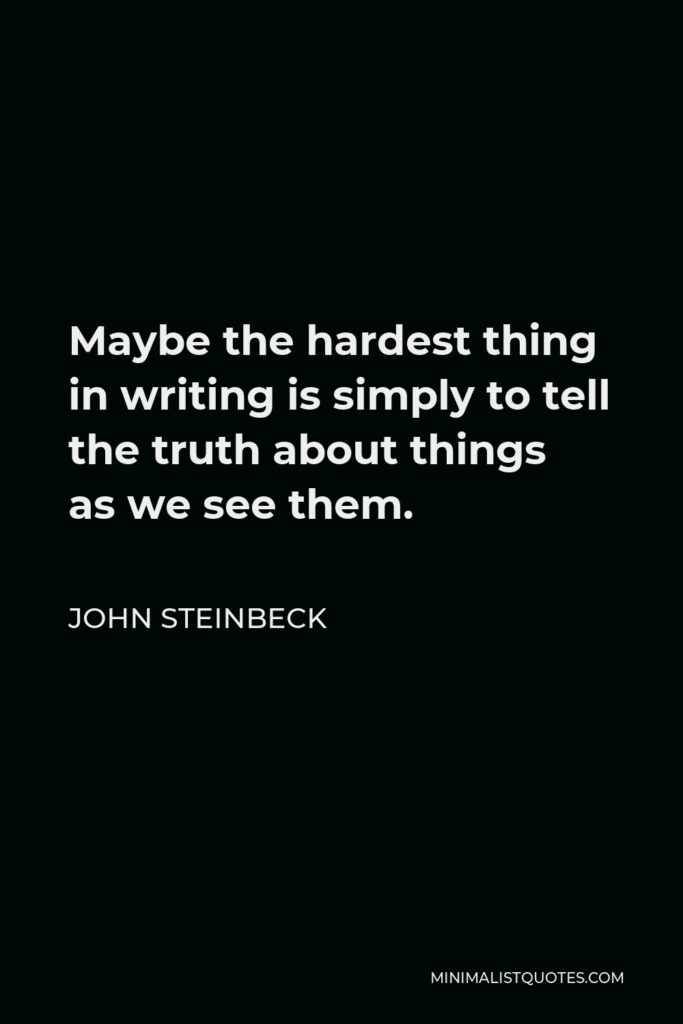 John Steinbeck Quote - Maybe the hardest thing in writing is simply to tell the truth about things as we see them.