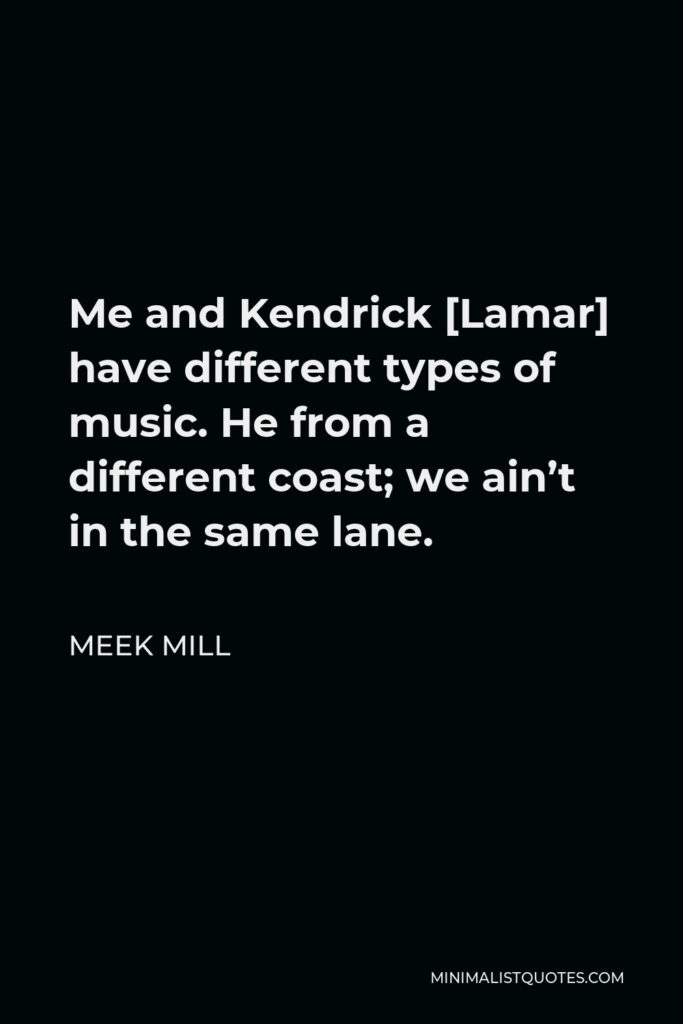 Meek Mill Quote - Me and Kendrick [Lamar] have different types of music. He from a different coast; we ain't in the same lane.