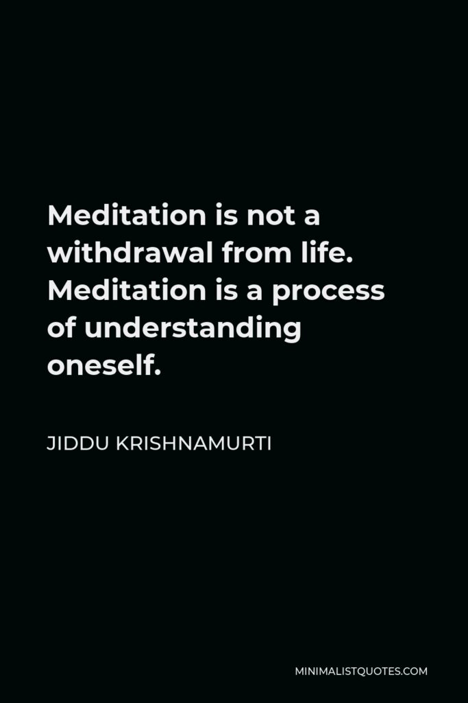 Jiddu Krishnamurti Quote - Meditation is not a withdrawal from life. Meditation is a process of understanding oneself.