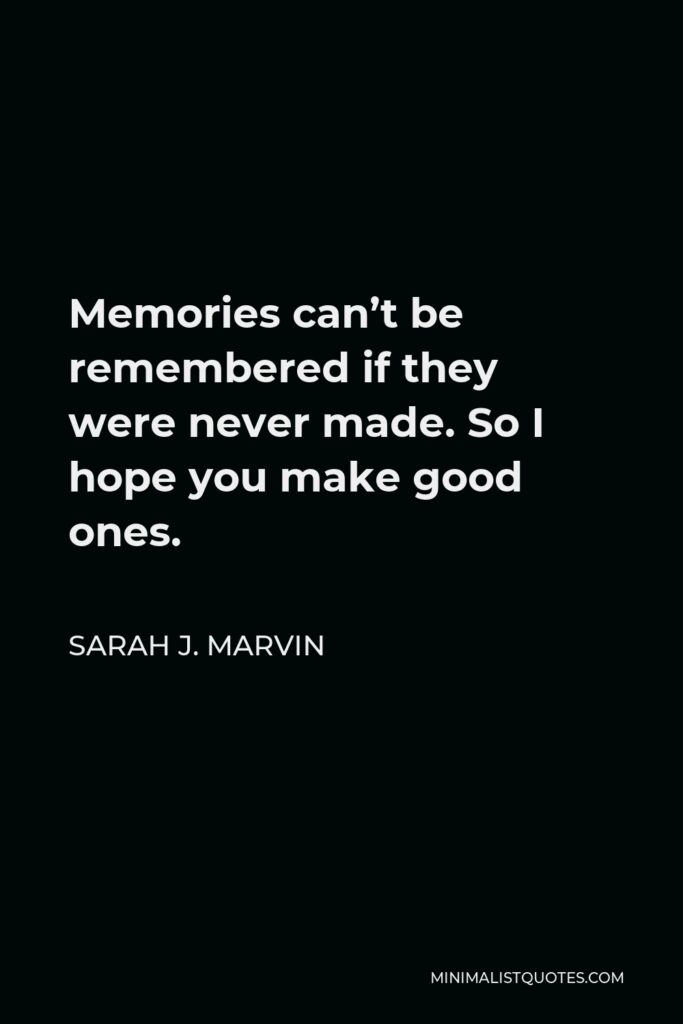 Sarah J. Marvin Quote - Memories can't be remembered if they were never made. So I hope you make good ones.