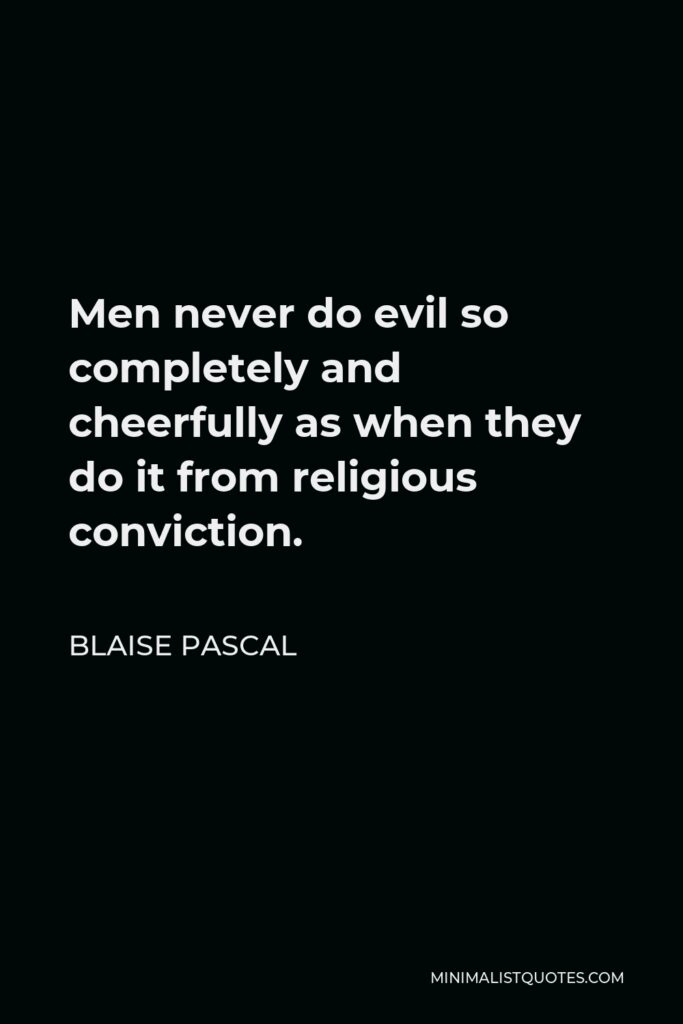 Blaise Pascal Quote - Men never do evil so completely and cheerfully as when they do it from religious conviction.