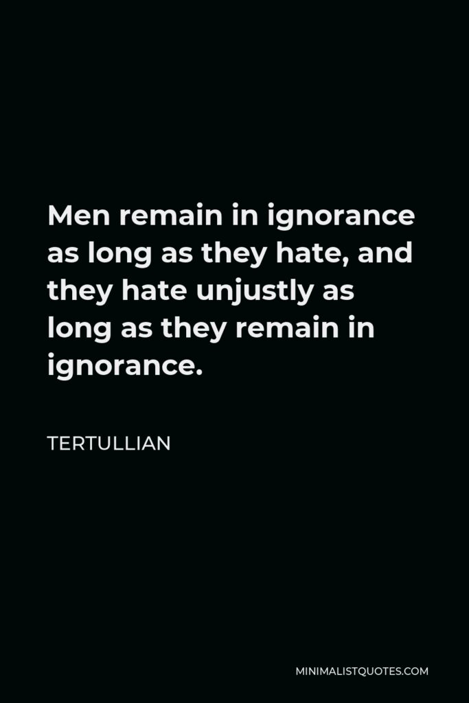 Tertullian Quote - Men remain in ignorance as long as they hate, and they hate unjustly as long as they remain in ignorance.