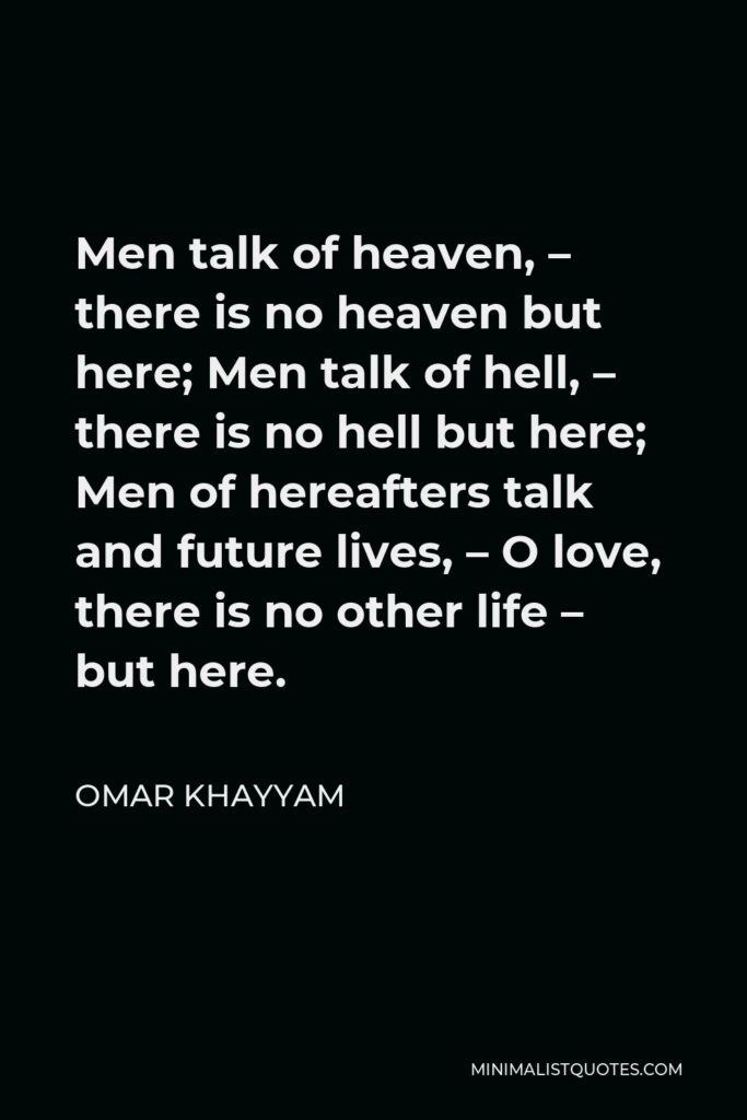 Omar Khayyam Quote - Men talk of heaven, – there is no heaven but here; Men talk of hell, – there is no hell but here; Men of hereafters talk and future lives, – O love, there is no other life – but here.