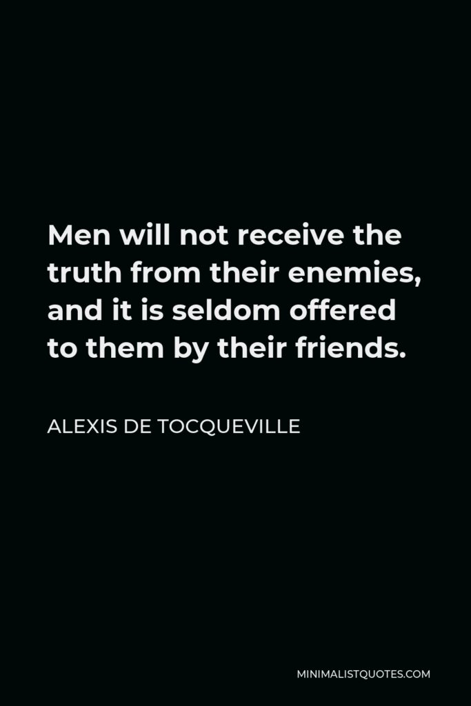 Alexis de Tocqueville Quote - Men will not receive the truth from their enemies, and it is seldom offered to them by their friends.
