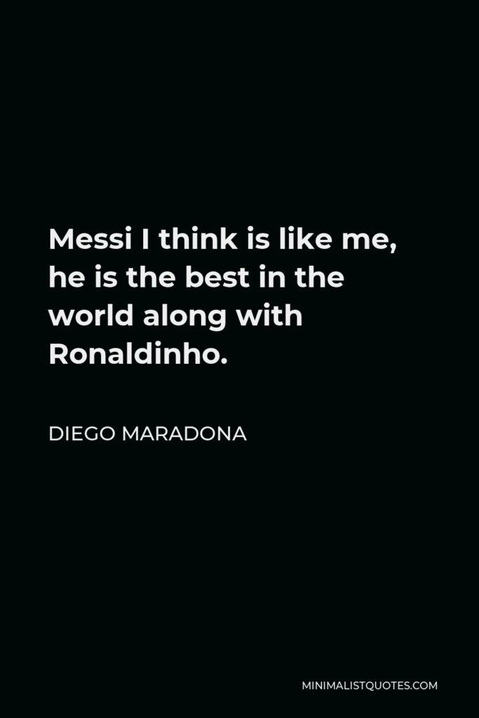Diego Maradona Quote - Messi I think is like me, he is the best in the world along with Ronaldinho.