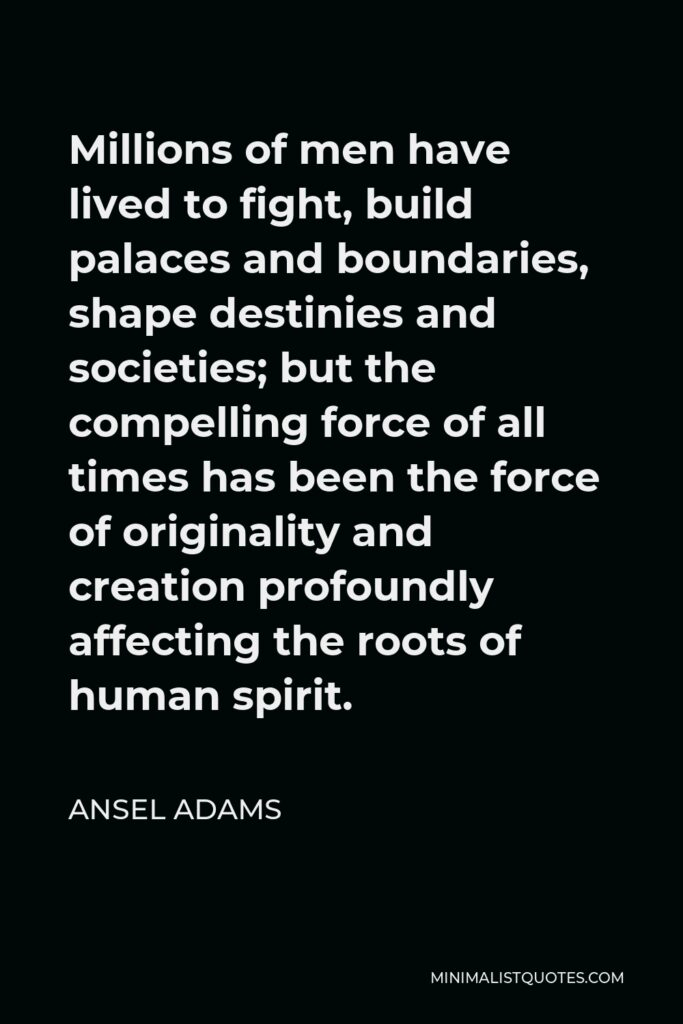 Ansel Adams Quote - Millions of men have lived to fight, build palaces and boundaries, shape destinies and societies; but the compelling force of all times has been the force of originality and creation profoundly affecting the roots of human spirit.