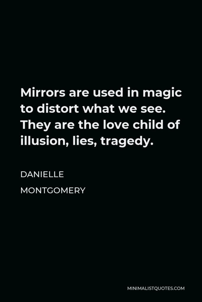 Danielle Montgomery Quote - Mirrors are used in magic to distort what we see. They are the love child of illusion, lies, tragedy.