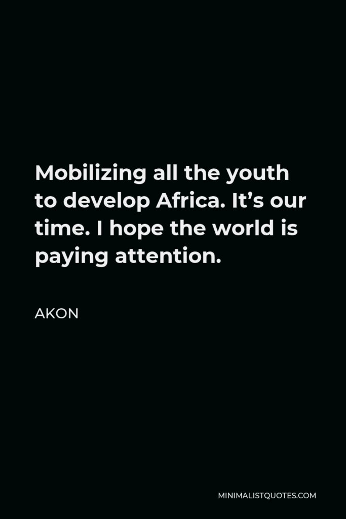 Akon Quote - Mobilizing all the youth to develop Africa. It's our time. I hope the world is paying attention.