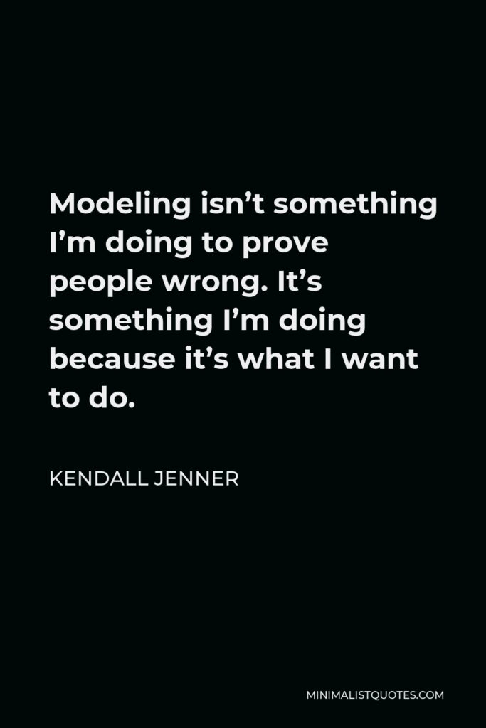 Kendall Jenner Quote - Modeling isn't something I'm doing to prove people wrong. It's something I'm doing because it's what I want to do.