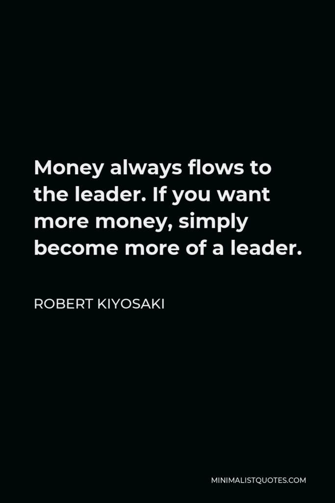 Robert Kiyosaki Quote - Money always flows to the leader. If you want more money, simply become more of a leader.