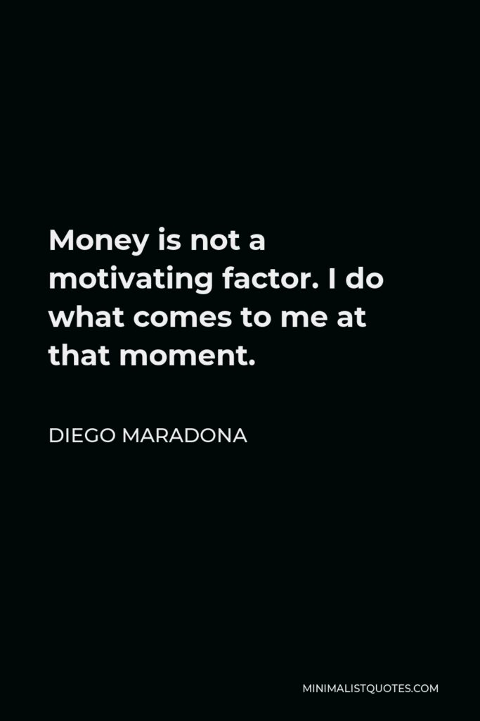 Diego Maradona Quote - Money is not a motivating factor. I do what comes to me at that moment.