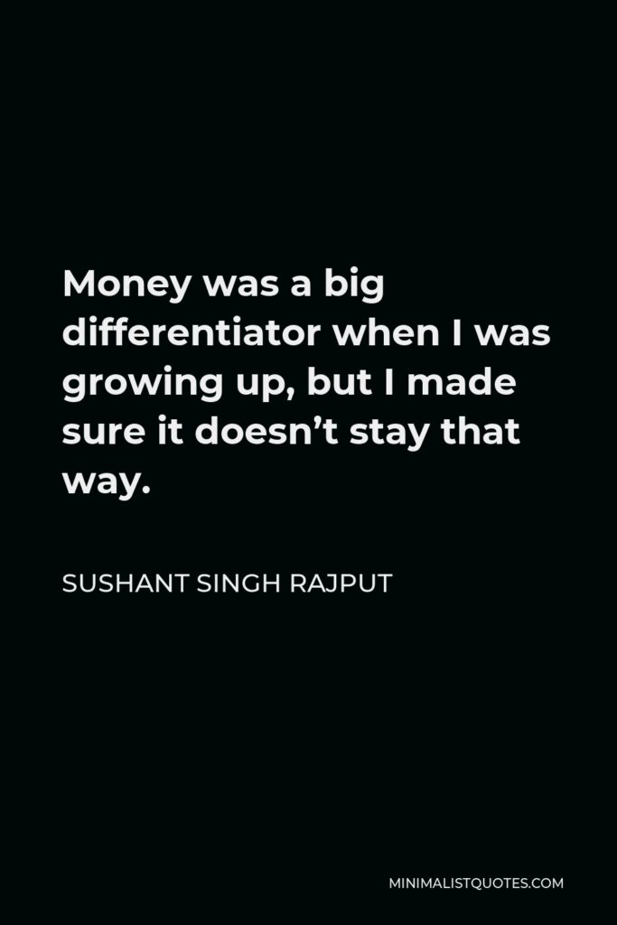 Sushant Singh Rajput Quote - Money was a big differentiator when I was growing up, but I made sure it doesn't stay that way.