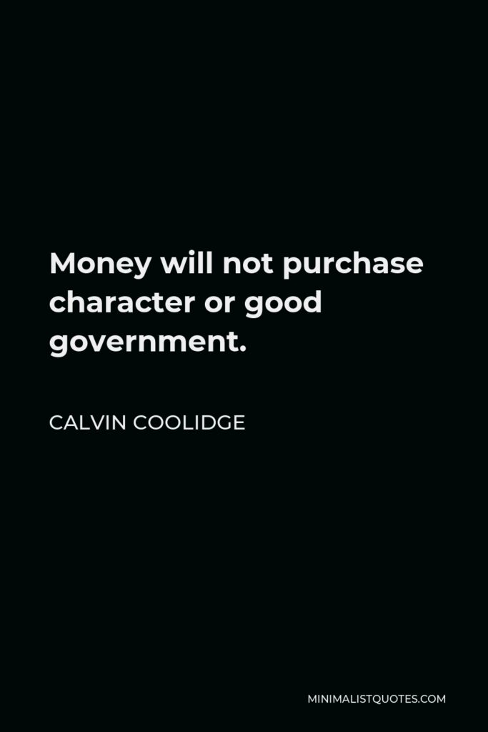 Calvin Coolidge Quote - Money will not purchase character or good government.