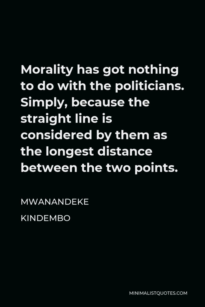 Mwanandeke Kindembo Quote - Morality has got nothing to do with the politicians. Simply, because the straight line is considered by them as the longest distance between the two points.