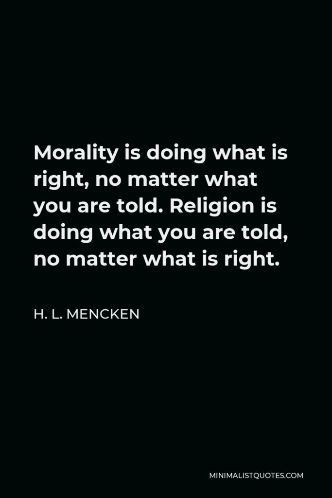 H. L. Mencken Quote - Morality is doing what is right, no matter what you are told. Religion is doing what you are told, no matter what is right.
