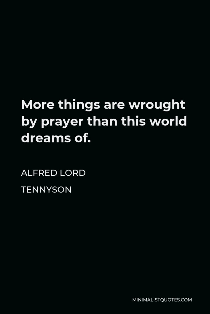 Alfred Lord Tennyson Quote - More things are wrought by prayer than this world dreams of.
