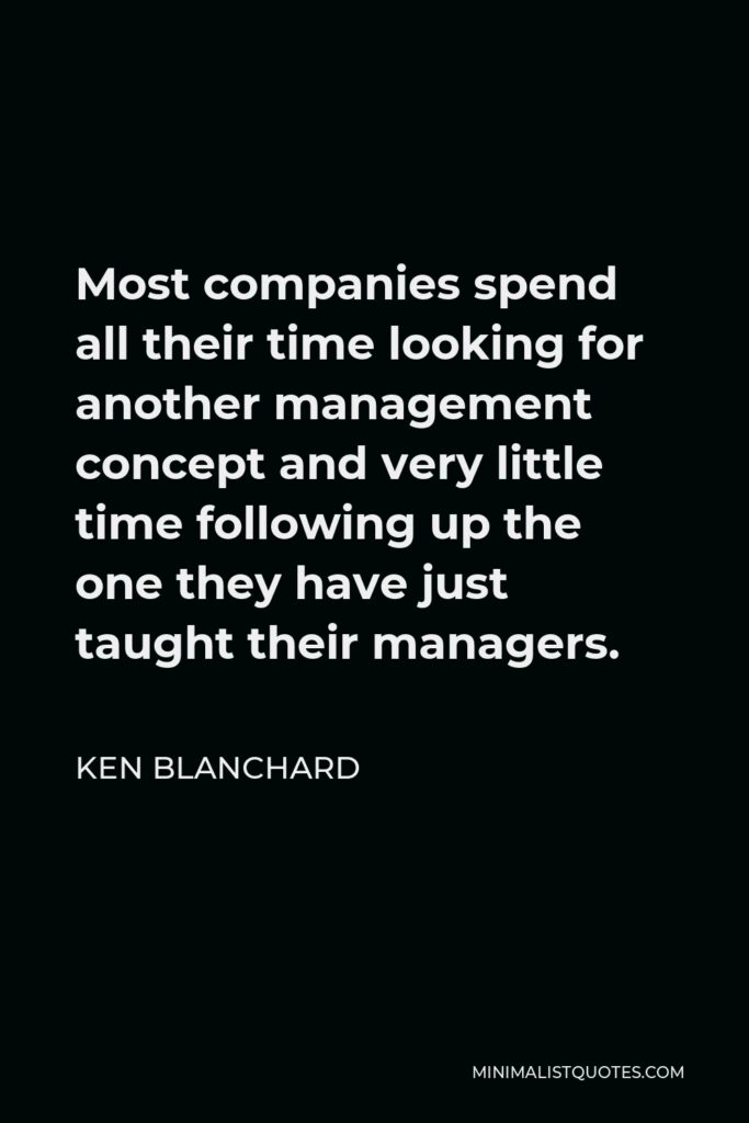 Ken Blanchard Quote - Most companies spend all their time looking for another management concept and very little time following up the one they have just taught their managers.