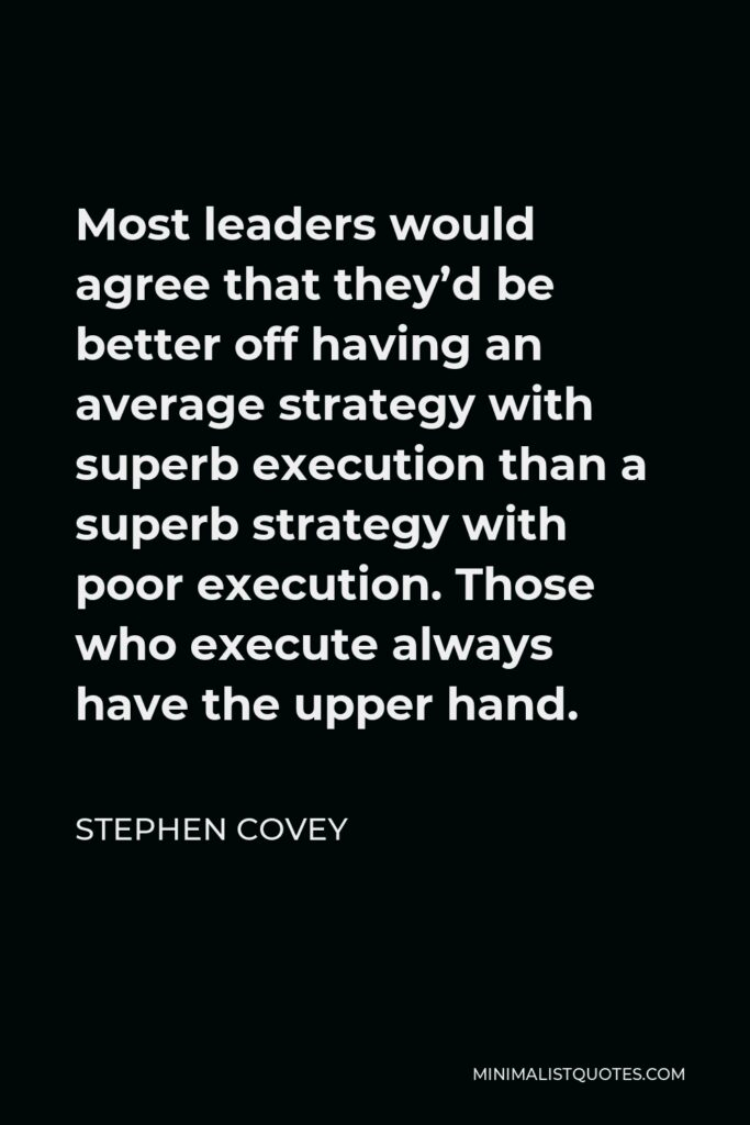 Stephen Covey Quote - Most leaders would agree that they'd be better off having an average strategy with superb execution than a superb strategy with poor execution. Those who execute always have the upper hand.