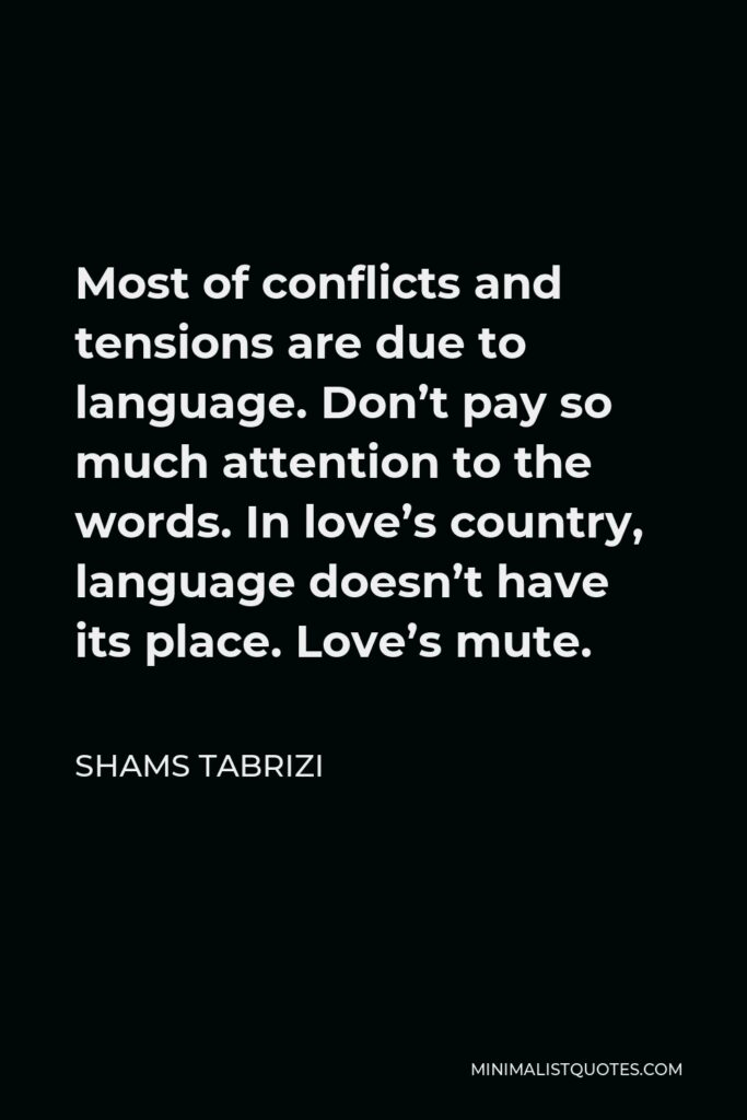 Shams Tabrizi Quote - Most of conflicts and tensions are due to language. Don't pay so much attention to the words. In love's country, language doesn't have its place. Love's mute.