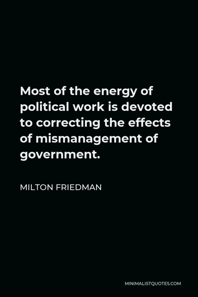 Milton Friedman Quote - Most of the energy of political work is devoted to correcting the effects of mismanagement of government.