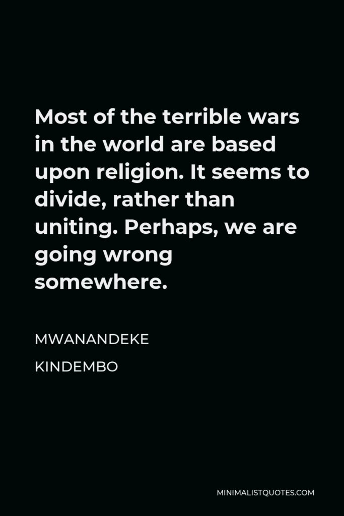Mwanandeke Kindembo Quote - Most of the terrible wars in the world are based upon religion. It seems to divide, rather than uniting. Perhaps, we are going wrong somewhere.