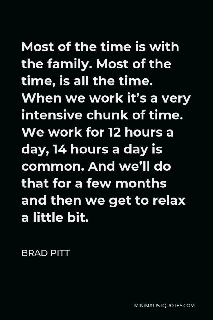 Brad Pitt Quote - Most of the time is with the family. Most of the time, is all the time. When we work it's a very intensive chunk of time. We work for 12 hours a day, 14 hours a day is common. And we'll do that for a few months and then we get to relax a little bit.
