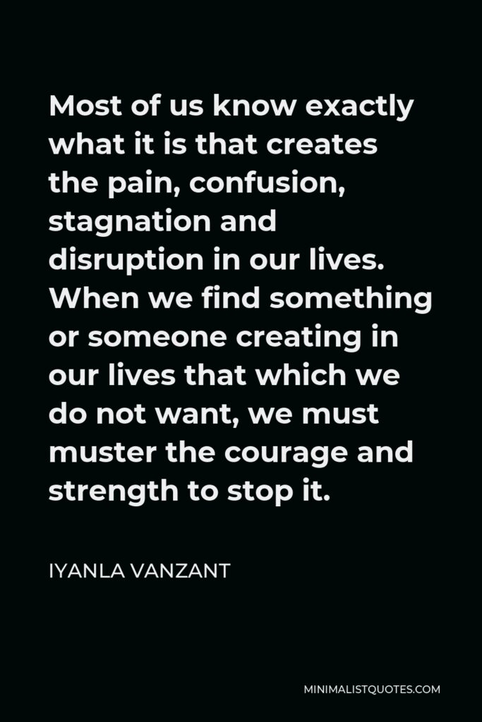 Iyanla Vanzant Quote - Most of us know exactly what it is that creates the pain, confusion, stagnation and disruption in our lives. When we find something or someone creating in our lives that which we do not want, we must muster the courage and strength to stop it.