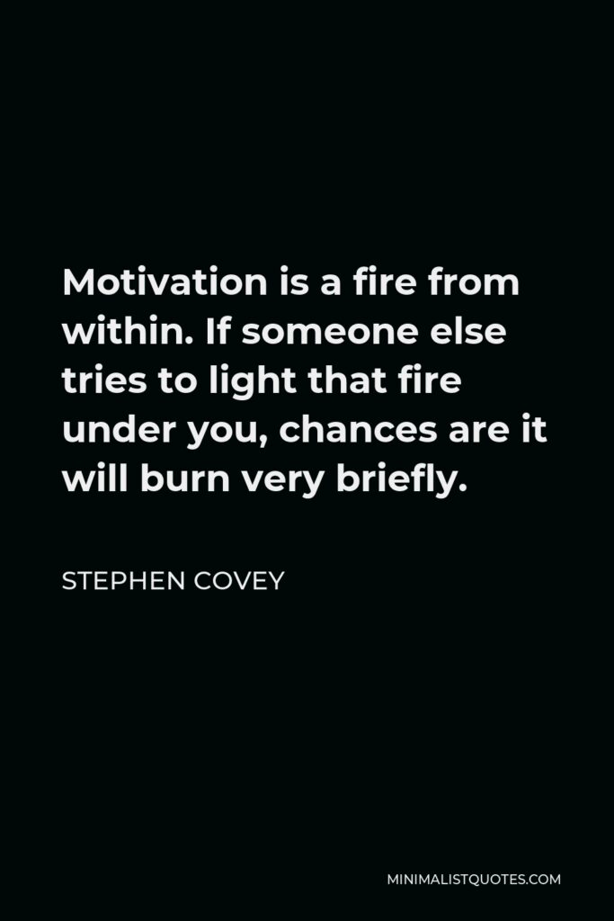 Stephen Covey Quote - Motivation is a fire from within. If someone else tries to light that fire under you, chances are it will burn very briefly.