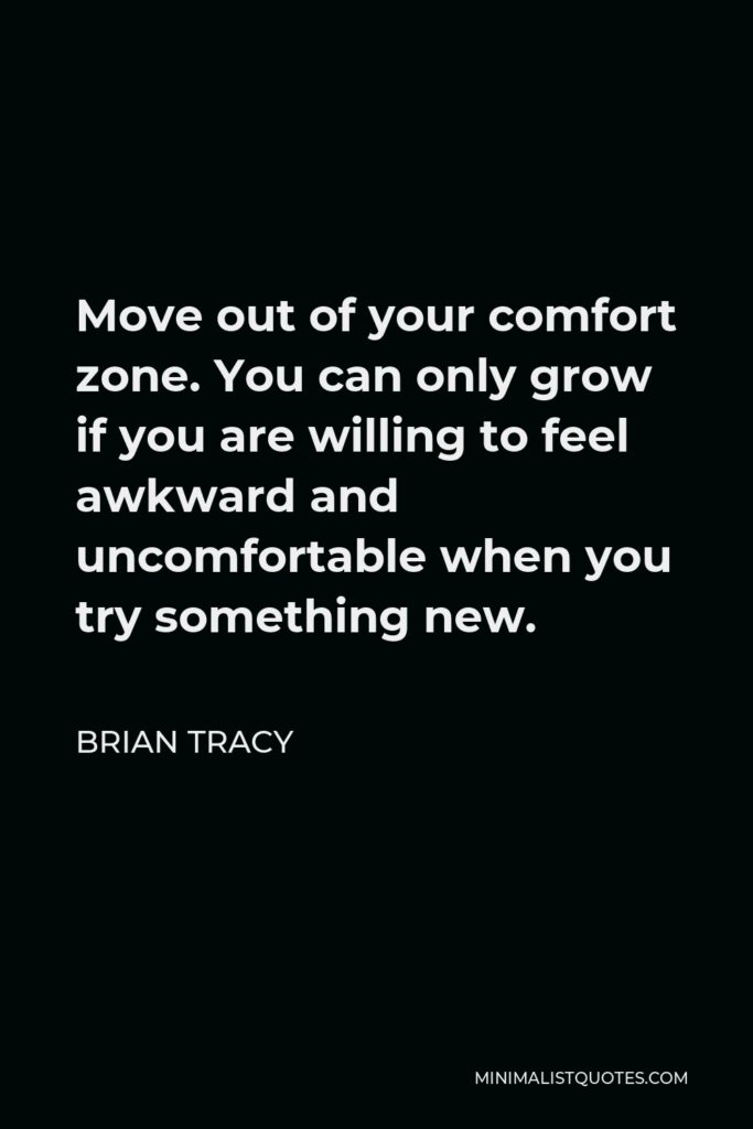 Brian Tracy Quote - Move out of your comfort zone. You can only grow if you are willing to feel awkward and uncomfortable when you try something new.