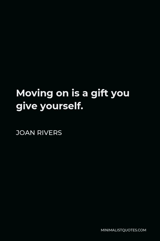 Joan Rivers Quote - Moving on is a gift you give yourself.