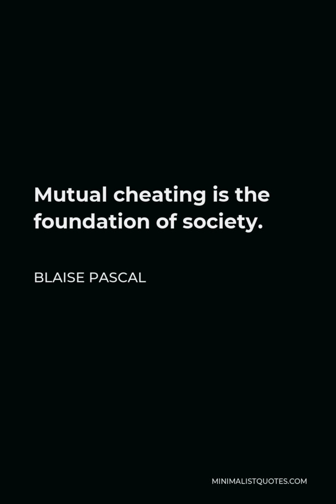 Blaise Pascal Quote - Mutual cheating is the foundation of society.