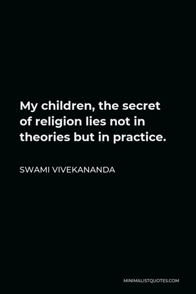 Swami Vivekananda Quote - My children, the secret of religion lies not in theories but in practice.