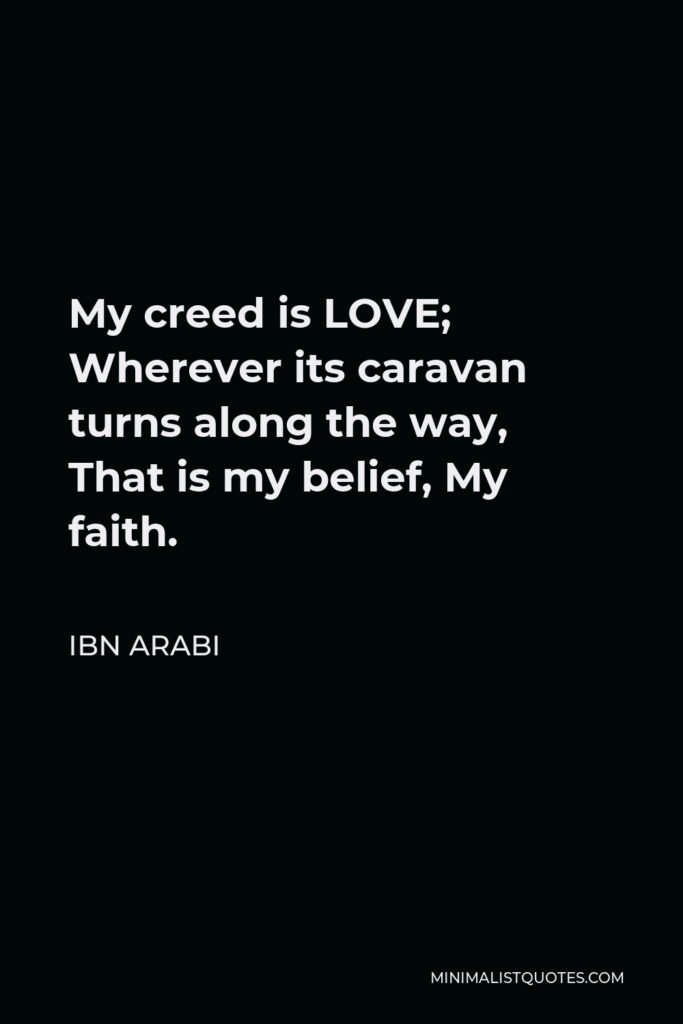 Ibn Arabi Quote - My creed is LOVE; Wherever its caravan turns along the way, That is my belief, My faith.